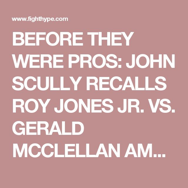 BEFORE THEY WERE PROS: JOHN SCULLY RECALLS ROY JONES JR. VS. GERALD MCCLELLAN AMATEUR FIGHT || FIGHTHYPE.COM