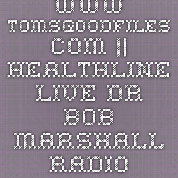 www.tomsgoodfiles.com || Healthline live Dr. Bob Marshall Radio