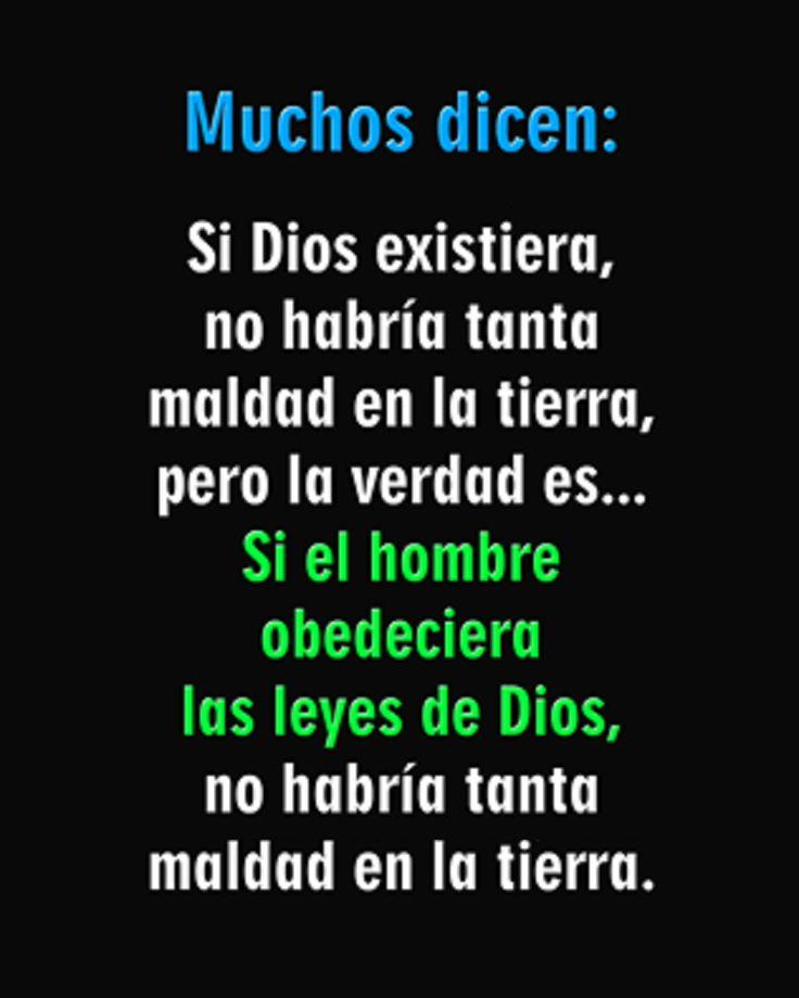 Muchos dicen: Si Dios existiera, no habría tanta maldad en la tierra, pero la verdad es... Si el hombre obedeciera las leyes de Dios, no habría tanta maldad en la tierra.