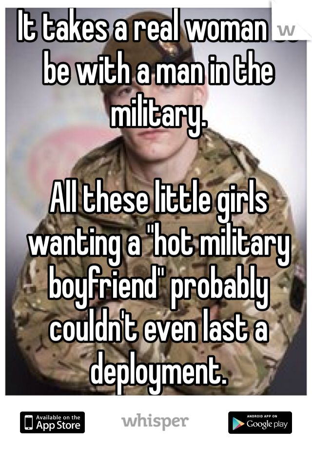 "It takes a real woman to be with a man in the military.    All these little girls wanting a ""hot military boyfriend"" probably couldn't even last a deployment."