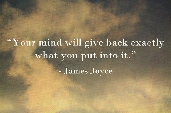 """Your mind will give back exactly what you put into it."" ~ James Joyce"
