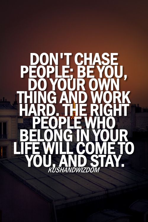 Don't chase people, be you, do your own thing and work hard. The right people who belong in your life will come to you, and stay.