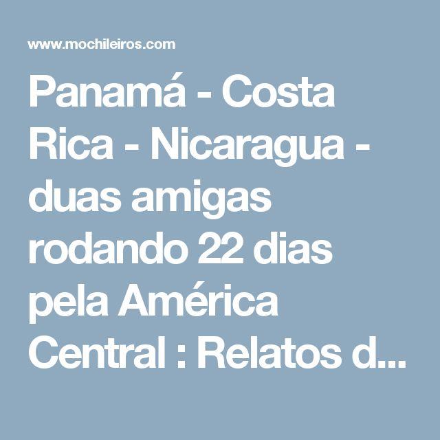 Panamá - Costa Rica - Nicaragua - duas amigas rodando 22 dias pela América Central : Relatos de viagens entre 2 ou mais países na América Central, Caribe & México