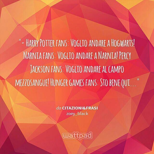 """  - Harry Potter fans: Voglio andare a Hogwarts! Narnia fans: Voglio andare a Narnia! Percy Jackson fans: Voglio andare al campo mezzosangue! Hunger games fans: Sto bene qui...  - da Citazioni&Frasi (su Wattpad) https://www.wattpad.com/story/30429225?utm_source=android&utm_medium=pinterest&utm_content=share_quote&wp_page=quote&wp_originator=%2B37dktScYF2H1f90dG1zTbTtR40%2FTXAWc3bSP5%2BTxZt65tZq%2BrE%2FRr8CtjnNhMIBzNYBGUq16HgbnAyYdc2OP%2FLJ00wSYZpw1GDpGU7nOuVo88Dt84sTi967iQcyRVXj"