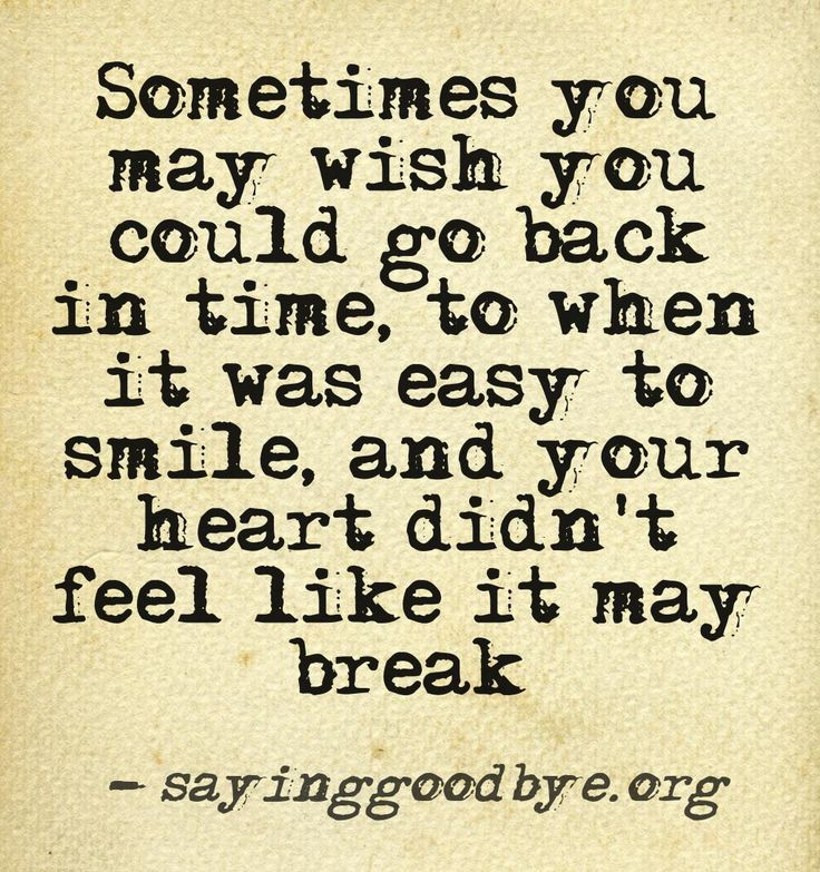 Sometimes you may wish you could go back in time, to when it was easy to smile, and your heart didn't feel like it may break.