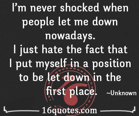 Hate the fact that I put myself in a position to be let down in the first place