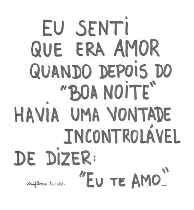 """I felt it was love when after ""good night"" there was an unbearable wish of saying I LOVE YOU"" portuguese quote."