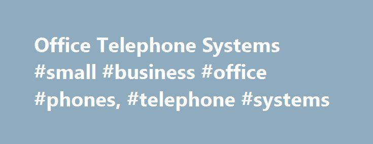 Office Telephone Systems #small #business #office #phones, #telephone #systems http://los-angeles.remmont.com/office-telephone-systems-small-business-office-phones-telephone-systems/  # Telephone Systems Communication Systems for Businesses of all sizes Panasonic business communication systems offer the flexibility required by any business today. Ultimately flexible and reliable, they are capable of being configured to meet the needs of any organisation from a one-site organisation expecting…