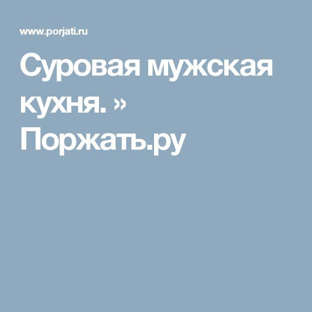 Суровая мужская кухня. » Поржать.ру
