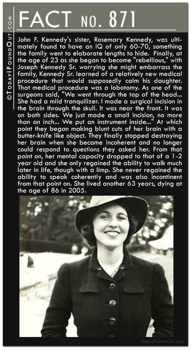 "Quick Fact 871: John F. Kennedy's sister, Rosemary Kennedy, was ultimately found to have an IQ of only 60-70, something the family went to elaborate lengths to hide.  Finally, at the age of 23 as she began to become ""rebellious,"" with Joseph Kennedy Sr. worrying she might embarrass the family, Kennedy Sr. learned of a relatively new medical procedure that would supposedly calm his daughter.  That medical procedure was a lobotomy."