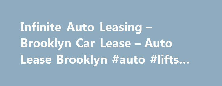 Infinite Auto Leasing – Brooklyn Car Lease – Auto Lease Brooklyn #auto #lifts #for #sale http://australia.remmont.com/infinite-auto-leasing-brooklyn-car-lease-auto-lease-brooklyn-auto-lifts-for-sale/  #auto leasing companies # Infinite Auto Leasing Proudly serving the metro NYC area If you're in the market for a new car you probably have many questions about car leasing and the benefits of leasing vs buying a vehicle. Rest assured, because the auto leasing experts at Infinite Auto Leasing in…