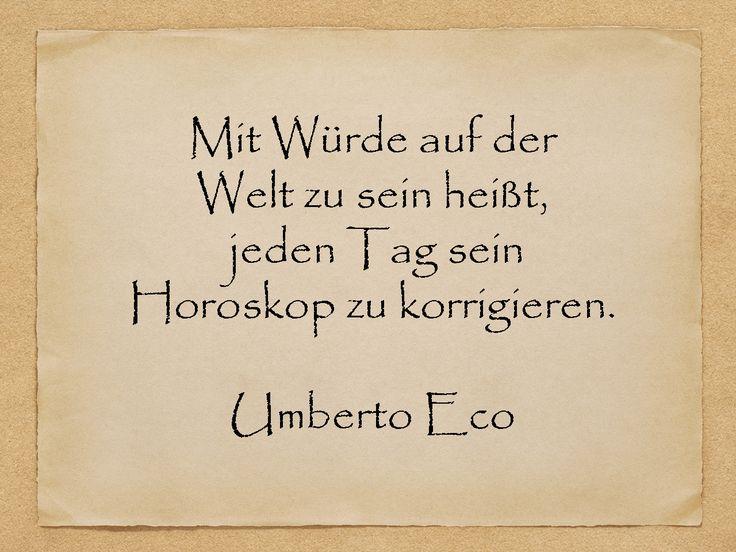 Mit Würde auf der Welt zu sein heißt, jeden Tag sein Horoskop zu korrigieren.  Umberto Eco  http://zumgeburtstag.org/geburtstagssprueche/mit-wuerde/