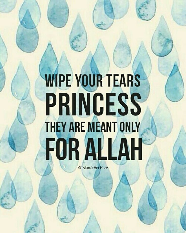 """Wipe your tears princess, they are meant only for Allah. One tear for Allah is much more better than thousands for a human. There are many great virtues for crying out of fear from Allah. Allah praised some of His prophets, may Allah exalt their mention, then explained the reason for the praise as in His saying (which means): """"When the verses of the Most Merciful were recited to them, they fell in prostration and weeping."""" Quran: 19: 58"""