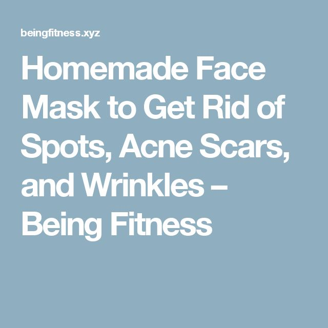 Homemade Face Mask to Get Rid of Spots, Acne Scars, and Wrinkles – Being Fitness