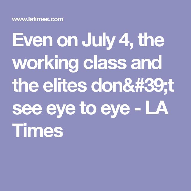 Even on July 4, the working class and the elites don't see eye to eye - LA Times
