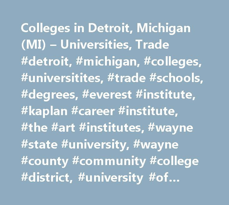 Colleges in Detroit, Michigan (MI) – Universities, Trade #detroit, #michigan, #colleges, #universitites, #trade #schools, #degrees, #everest #institute, #kaplan #career #institute, #the #art #institutes, #wayne #state #university, #wayne #county #community #college #district, #university #of #detroit #mercy, #marygrove #college, #college #for #creative #studies, #sacred #heart #major #seminary, #michigan #barber #school, #p #a #scholars #beauty #school, #ecumenical #theological #seminary…