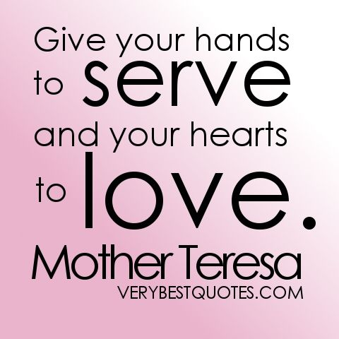 Give your hands to serve and your hearts to love. Mother ...