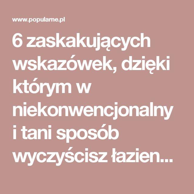 6 zaskakujących wskazówek, dzięki którym w niekonwencjonalny i tani sposób wyczyścisz łazienkę | Popularne.pl