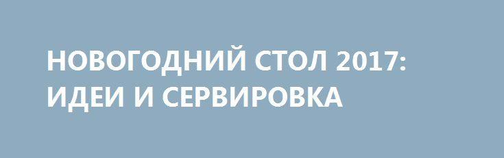 НОВОГОДНИЙ СТОЛ 2017: ИДЕИ И СЕРВИРОВКА http://bigl1fe.ru/2016/11/11/novogodnij-stol-2017-idei-i-servirovka/