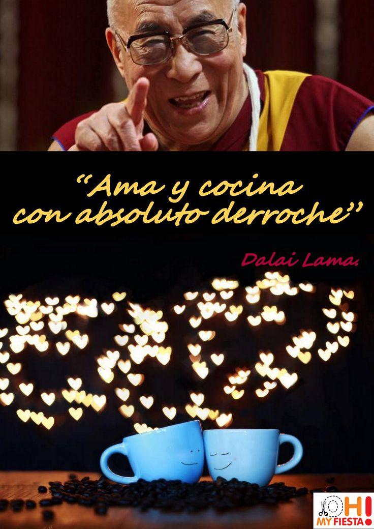 Ama y cocina con absoluto derroche. Dalai Lama.
