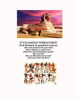 WebQuest-The Pyramids of Egypt During the internet hunt the students are asked to answer such questions as: Who were buried in the pyramids? Why is Khafra so well known? What does The Great Sphinx guard? Who was Ra? Why was Mummification used? and many other questions This is a great way to increase your students ability to use technology as part of their whole learning experience.