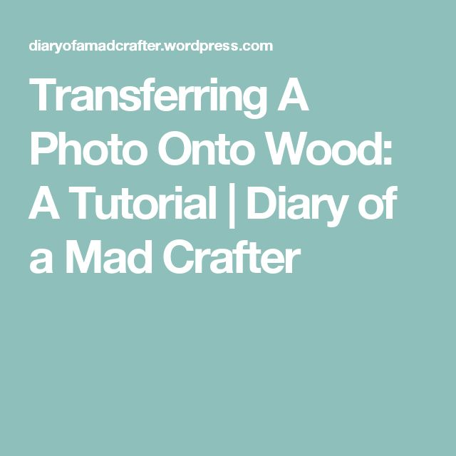 Transferring A Photo Onto Wood: A Tutorial | Diary of a Mad Crafter