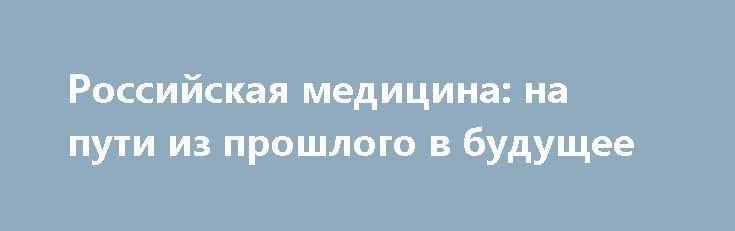 Российская медицина: на пути из прошлого в будущее http://apral.ru/2017/05/31/rossijskaya-meditsina-na-puti-iz-proshlogo-v-budushhee/  На днях Минздрав отчитался по результатам работы в прошлом году, [...]
