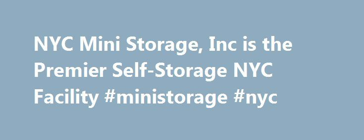 NYC Mini Storage, Inc is the Premier Self-Storage NYC Facility #ministorage #nyc http://claim.nef2.com/nyc-mini-storage-inc-is-the-premier-self-storage-nyc-facility-ministorage-nyc/  # Secure Self Storage Units in NYC Storage in NYC is a problem. Whether it's increasing real estate prices or the shrinking size of homes in the city many of us find storage units a necessity to life here. Finding a storage unit that is safe, convenient, and affordable is a whole other task. Here at NYC Mini…