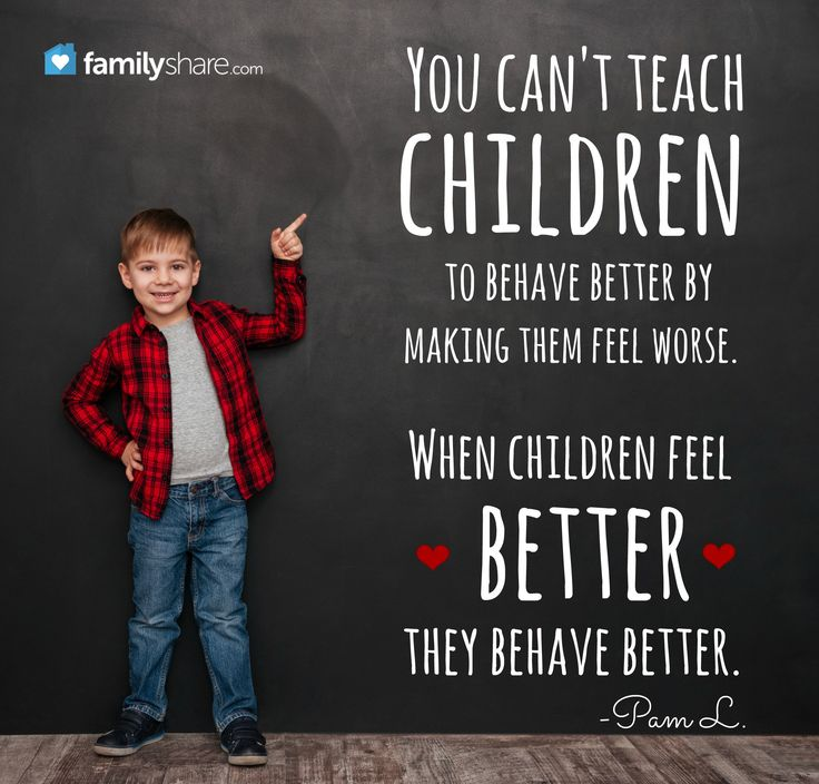 """You can't teach children to behave better by making them feel worse. When children feel better, they behave better."" -Pam L."