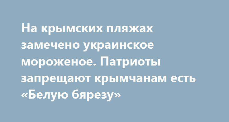 На крымских пляжах замечено украинское мороженое. Патриоты запрещают крымчанам есть «Белую бярезу» http://rusdozor.ru/2017/07/17/na-krymskix-plyazhax-zamecheno-ukrainskoe-morozhenoe-patrioty-zapreshhayut-krymchanam-est-beluyu-byarezu/  Патриоты, которые три года спокойно наблюдали за тем, как Россия кушает конфетки липецкой фабрики «Рошен», в один момент восстали против украинского производителя мороженного, которые снабжает Крым холодным лакомством. Бдительные скакуны, которые, надо…