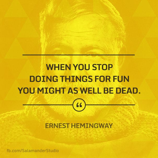 """""""When you stop doing things for fun, you might as well be dead"""" Ernest Hemingway"""