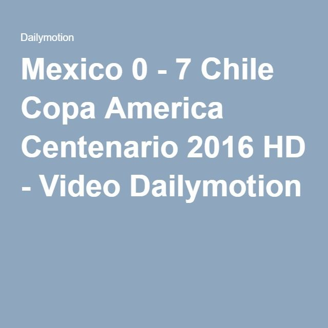 Mexico 0 - 7 Chile Copa America Centenario 2016 HD - Video Dailymotion