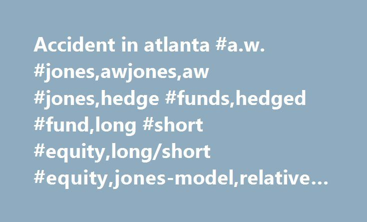 Accident in atlanta #a.w. #jones,awjones,aw #jones,hedge #funds,hedged #fund,long #short #equity,long/short #equity,jones-model,relative #velocity,alpha,market #beta http://virginia.remmont.com/accident-in-atlanta-a-w-jonesawjonesaw-joneshedge-fundshedged-fundlong-short-equitylongshort-equityjones-modelrelative-velocityalphamarket-beta/  # A.W. Jones A.W. Jones Co. was the first hedge fund. Founded in 1949 by Alfred Winslow Jones, it gradually evolved into one of the first fund of funds…