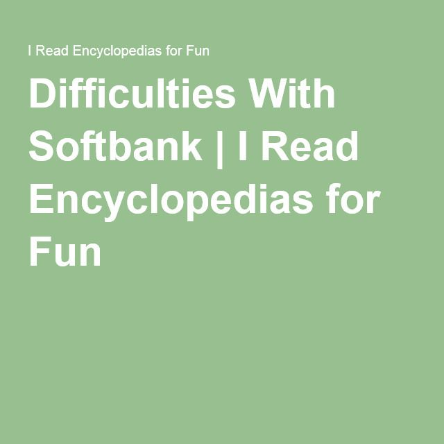 Difficulties With Softbank | I Read Encyclopedias for Fun