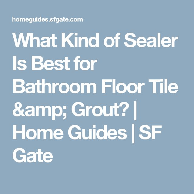 What Kind of Sealer Is Best for Bathroom Floor Tile & Grout? | Home Guides | SF Gate