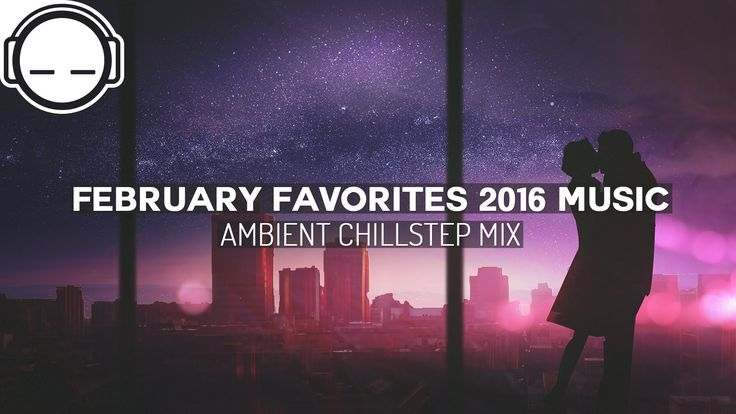 February Favorites 2016 Music - Ambient Chillstep Mix