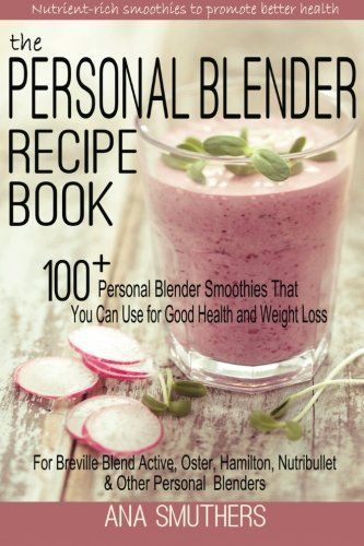 The Personal Blender Recipe Book: 100+ Personal Blender Smoothies That You Can Use for Good Health & Weight Loss - For Breville Blend Active, Oster, Hamilton, Nutribullet & Other Single Serve Blenders - http://www.darrenblogs.com/2016/12/the-personal-blender-recipe-book-100-personal-blender-smoothies-that-you-can-use-for-good-health-weight-loss-for-breville-blend-active-oster-hamilton-nutribullet-other-single-serve-blenders/
