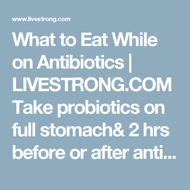 What to Eat While on Antibiotics | LIVESTRONG.COM Take probiotics on full stomach& 2 hrs before or after antibiotics
