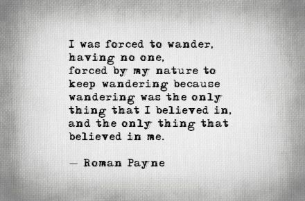 I was forced to wander, having no one, forced by my nature to keep wandering because wandering was the only thing that I believed in, and the only thing that believed in me. - Roman Payne #literary #quotes