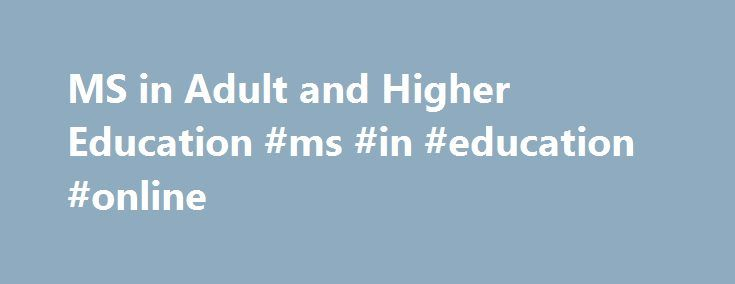 MS in Adult and Higher Education #ms #in #education #online http://massachusetts.remmont.com/ms-in-adult-and-higher-education-ms-in-education-online/  # Adult and Higher Education MS in Adult and Higher Education The University of Southern Maine's Master of Science in Adult and Higher Education program was established in 1972 to meet the region's need for trained adult education public school administrators. Since those early days it has expanded its role in the state and region to prepare…