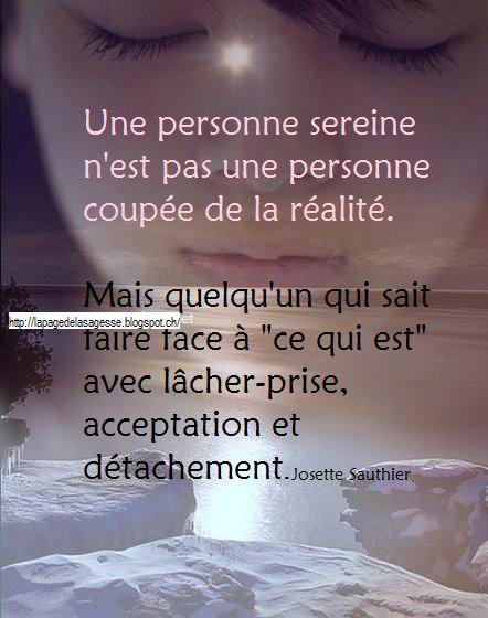 """""""Une personne sereine n'est pas une personne coupée de la réalité. Mais quelqu'un qui sait faire face à 'ce qui est' avec lâcher-prise, acceptation et détachement."""" - [Josette Sauthier]"""