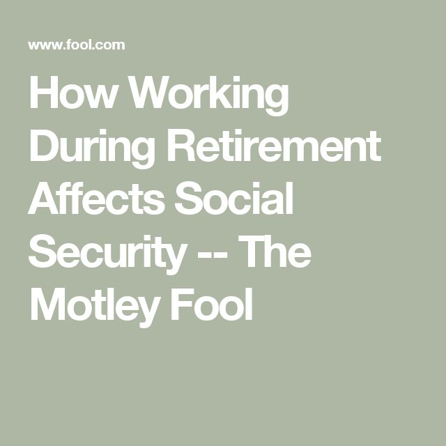 How Working During Retirement Affects Social Security -- The Motley Fool