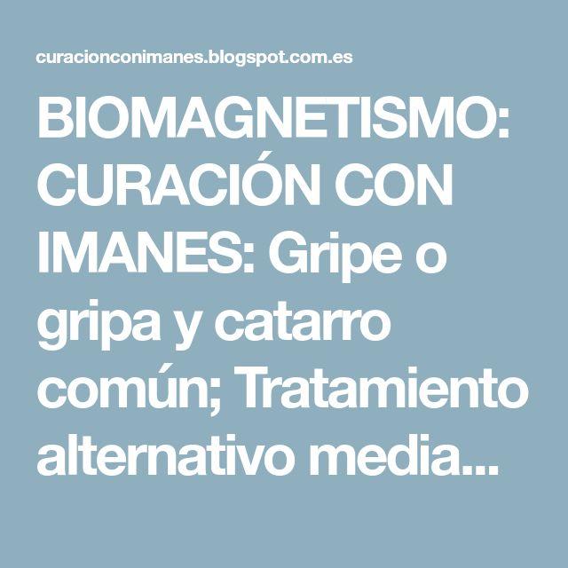 BIOMAGNETISMO: CURACIÓN CON IMANES: Gripe o gripa y catarro común; Tratamiento alternativo mediante BIOMAGNETISMO