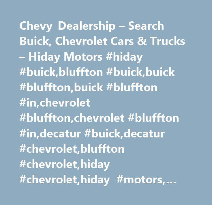 Chevy Dealership – Search Buick, Chevrolet Cars & Trucks – Hiday Motors #hiday #buick,bluffton #buick,buick #bluffton,buick #bluffton #in,chevrolet #bluffton,chevrolet #bluffton #in,decatur #buick,decatur #chevrolet,bluffton #chevrolet,hiday #chevrolet,hiday #motors, #hiday #motors #bluffton #in,buick #decatur,buick #fort #wayne,chevrolet #decatur,chevrolet #fort #wayne,fort #wayne #buick,fort #wayne #chevrolet, #hiday #motors #bluffton, #huntington #buick…
