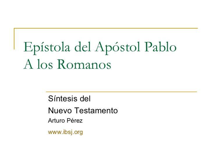 Epístola del Apóstol Pablo A los Romanos Síntesis del  Nuevo Testamento Arturo Pérez www.ibsj.org