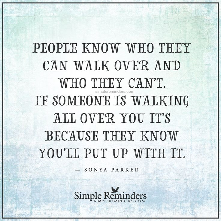 Do not let people walk over you People know who they can walk over and who they can't. If someone is walking all over you it's because they know you'll put up with it. — Sonya Parker