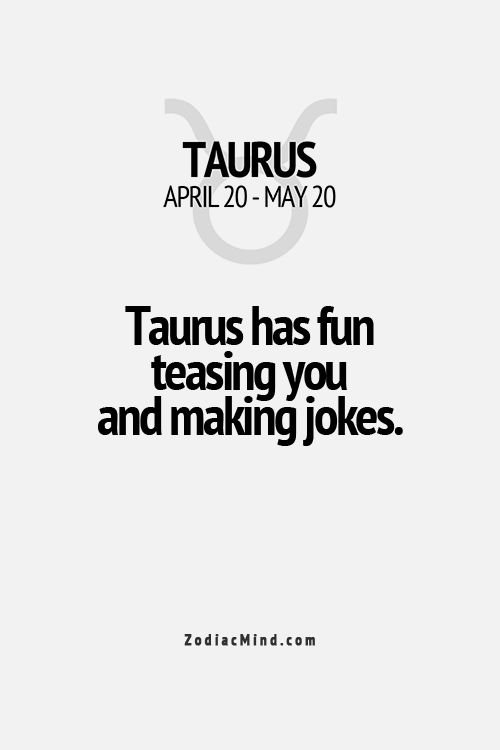 Taurus has fun teasing you and making jokes. And yup this is true haha don't ask my bf about this