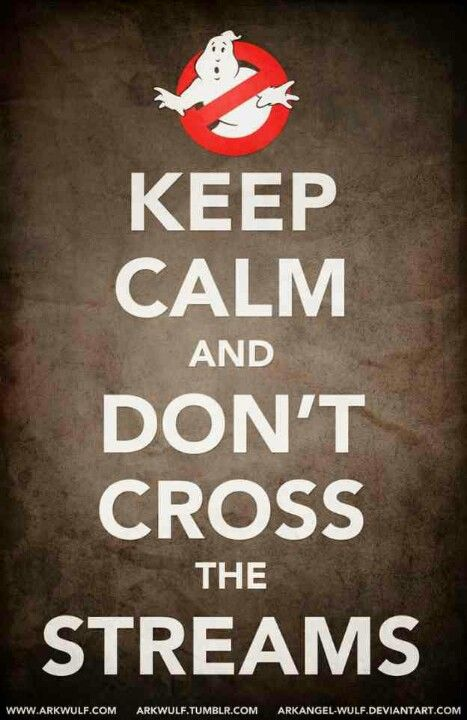 Keep Calm and Don't Cross The Streams.