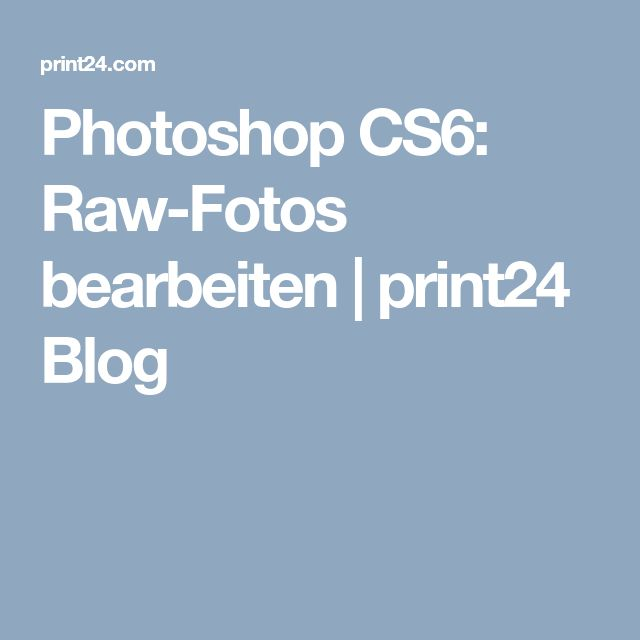 Photoshop CS6: Raw-Fotos bearbeiten | print24 Blog