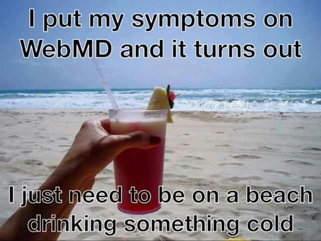 I put my symptoms on WebMD and it turns out I just need to be on a beach drinking something cold.